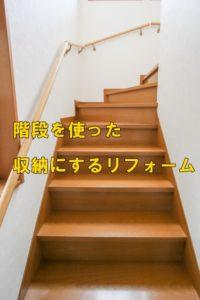 階段を使った収納にするリフォーム!アイデア満載